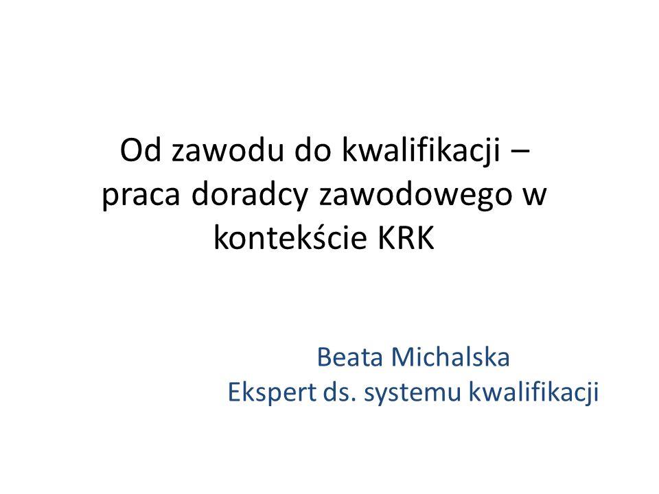 Od zawodu do kwalifikacji – praca doradcy zawodowego w kontekście KRK Beata Michalska Ekspert ds. systemu kwalifikacji