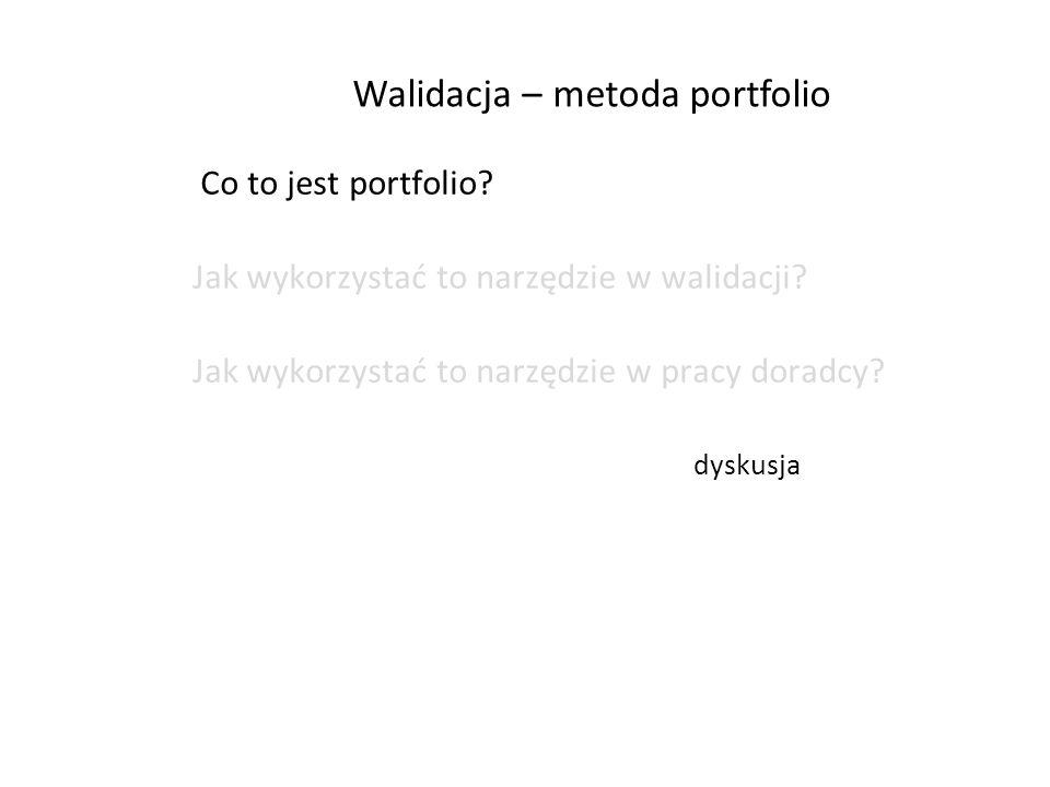 Walidacja – metoda portfolio Co to jest portfolio? Jak wykorzystać to narzędzie w walidacji? Jak wykorzystać to narzędzie w pracy doradcy? dyskusja