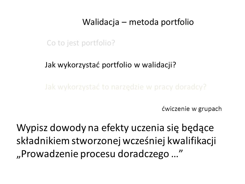 Walidacja – metoda portfolio Co to jest portfolio? Jak wykorzystać portfolio w walidacji? Jak wykorzystać to narzędzie w pracy doradcy? ćwiczenie w gr