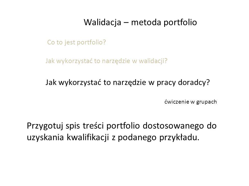 Walidacja – metoda portfolio Co to jest portfolio? Jak wykorzystać to narzędzie w walidacji? Jak wykorzystać to narzędzie w pracy doradcy? ćwiczenie w
