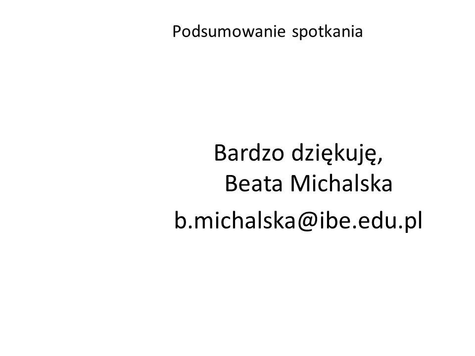 Bardzo dziękuję, Beata Michalska b.michalska@ibe.edu.pl Podsumowanie spotkania