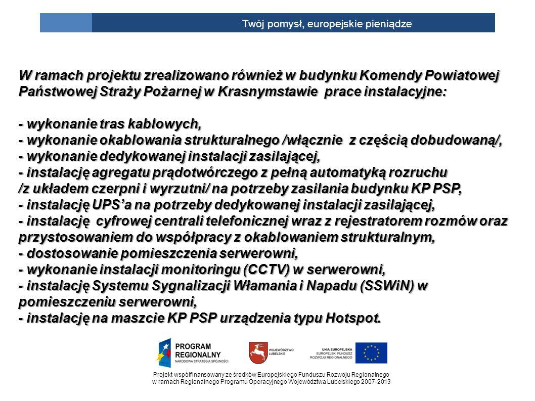 Projekt współfinansowany ze środków Europejskiego Funduszu Rozwoju Regionalnego w ramach Regionalnego Programu Operacyjnego Województwa Lubelskiego 2007-2013 Twój pomysł, europejskie pieniądze W ramach projektu zrealizowano również w budynku Komendy Powiatowej Państwowej Straży Pożarnej w Krasnymstawie prace instalacyjne: - wykonanie tras kablowych, - wykonanie okablowania strukturalnego /włącznie z częścią dobudowaną/, - wykonanie dedykowanej instalacji zasilającej, - instalację agregatu prądotwórczego z pełną automatyką rozruchu /z układem czerpni i wyrzutni/ na potrzeby zasilania budynku KP PSP, - instalację UPSa na potrzeby dedykowanej instalacji zasilającej, - instalację cyfrowej centrali telefonicznej wraz z rejestratorem rozmów oraz przystosowaniem do współpracy z okablowaniem strukturalnym, - dostosowanie pomieszczenia serwerowni, - wykonanie instalacji monitoringu (CCTV) w serwerowni, - instalację Systemu Sygnalizacji Włamania i Napadu (SSWiN) w pomieszczeniu serwerowni, - instalację na maszcie KP PSP urządzenia typu Hotspot.