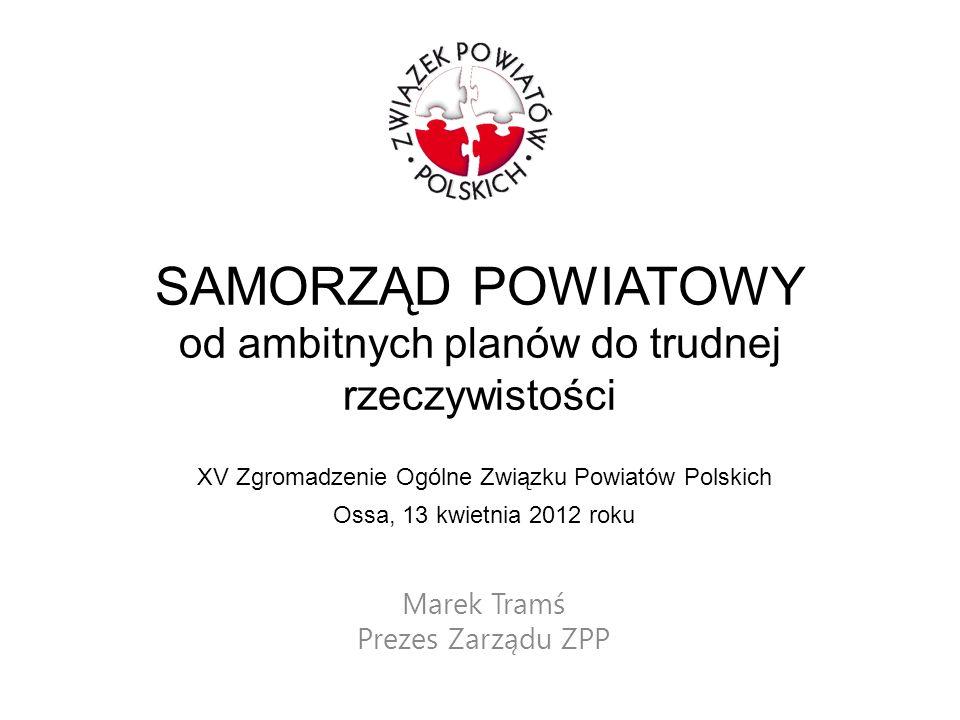 SAMORZĄD POWIATOWY od ambitnych planów do trudnej rzeczywistości Marek Tramś Prezes Zarządu ZPP XV Zgromadzenie Ogólne Związku Powiatów Polskich Ossa,