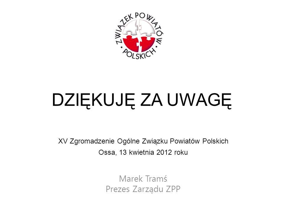 DZIĘKUJĘ ZA UWAGĘ Marek Tramś Prezes Zarządu ZPP XV Zgromadzenie Ogólne Związku Powiatów Polskich Ossa, 13 kwietnia 2012 roku