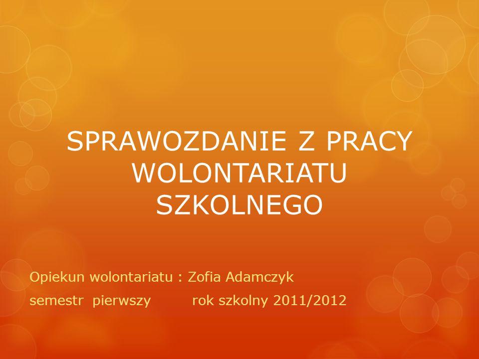 SPRAWOZDANIE Z PRACY WOLONTARIATU SZKOLNEGO Opiekun wolontariatu : Zofia Adamczyk semestr pierwszy rok szkolny 2011/2012