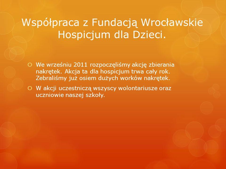 Współpraca z Fundacją Wrocławskie Hospicjum dla Dzieci. We wrześniu 2011 rozpoczęliśmy akcję zbierania nakrętek. Akcja ta dla hospicjum trwa cały rok.
