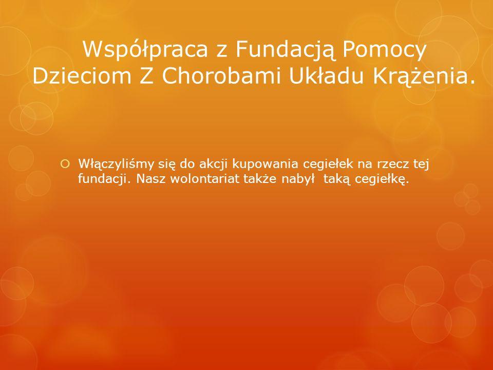Współpraca z Fundacją Pomocy Dzieciom Z Chorobami Układu Krążenia. Włączyliśmy się do akcji kupowania cegiełek na rzecz tej fundacji. Nasz wolontariat