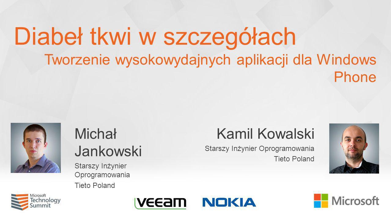 Diabeł tkwi w szczegółach Tworzenie wysokowydajnych aplikacji dla Windows Phone Michał Jankowski Starszy Inżynier Oprogramowania Tieto Poland Kamil Ko