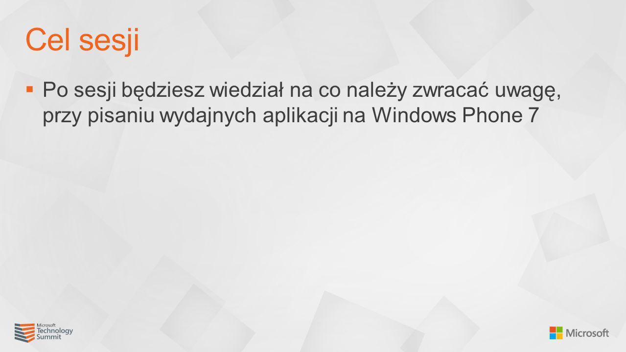 Po sesji będziesz wiedział na co należy zwracać uwagę, przy pisaniu wydajnych aplikacji na Windows Phone 7 Cel sesji