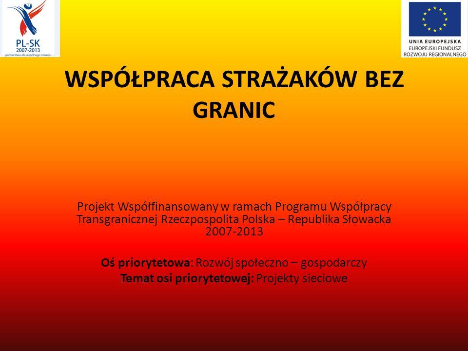 WSPÓŁPRACA STRAŻAKÓW BEZ GRANIC Projekt Współfinansowany w ramach Programu Współpracy Transgranicznej Rzeczpospolita Polska – Republika Słowacka 2007-2013 Oś priorytetowa: Rozwój społeczno – gospodarczy Temat osi priorytetowej: Projekty sieciowe