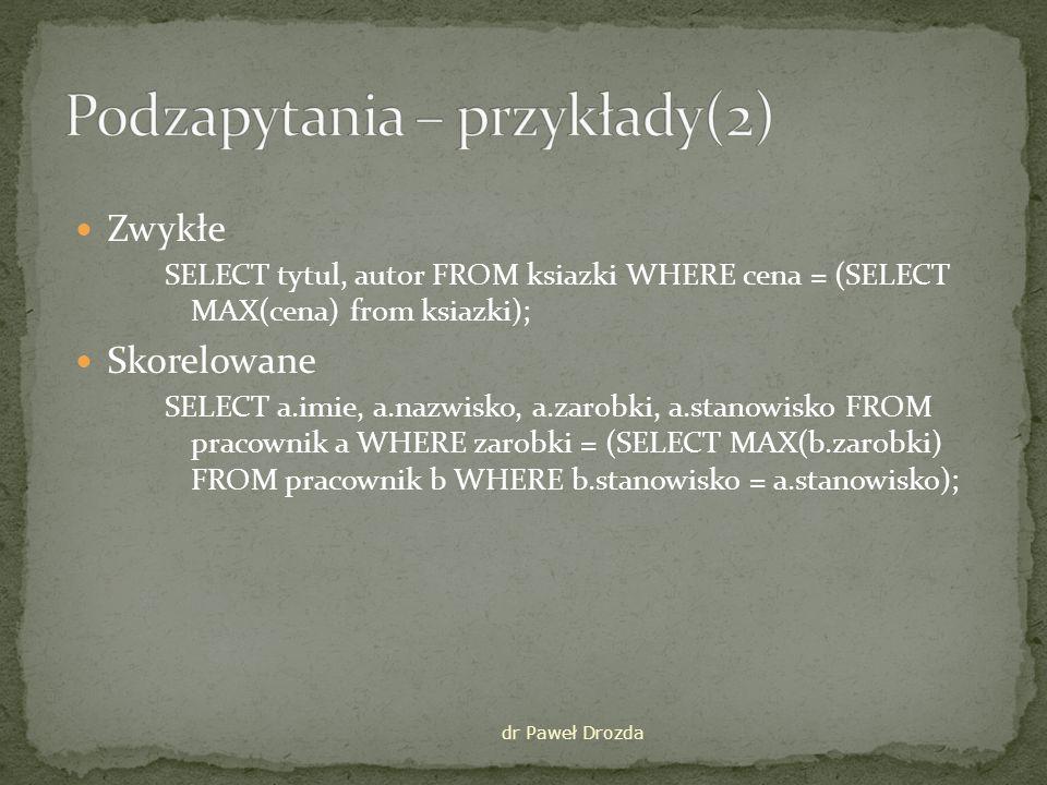 Zwykłe SELECT tytul, autor FROM ksiazki WHERE cena = (SELECT MAX(cena) from ksiazki); Skorelowane SELECT a.imie, a.nazwisko, a.zarobki, a.stanowisko FROM pracownik a WHERE zarobki = (SELECT MAX(b.zarobki) FROM pracownik b WHERE b.stanowisko = a.stanowisko); dr Paweł Drozda