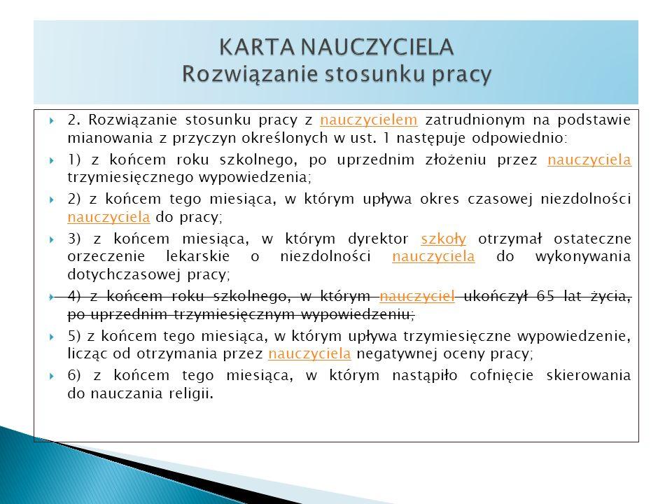 2. Rozwiązanie stosunku pracy z nauczycielem zatrudnionym na podstawie mianowania z przyczyn określonych w ust. 1 następuje odpowiednio:nauczycielem 1
