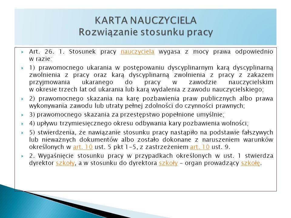 Art. 26. 1. Stosunek pracy nauczyciela wygasa z mocy prawa odpowiednio w razie:nauczyciela 1) prawomocnego ukarania w postępowaniu dyscyplinarnym karą