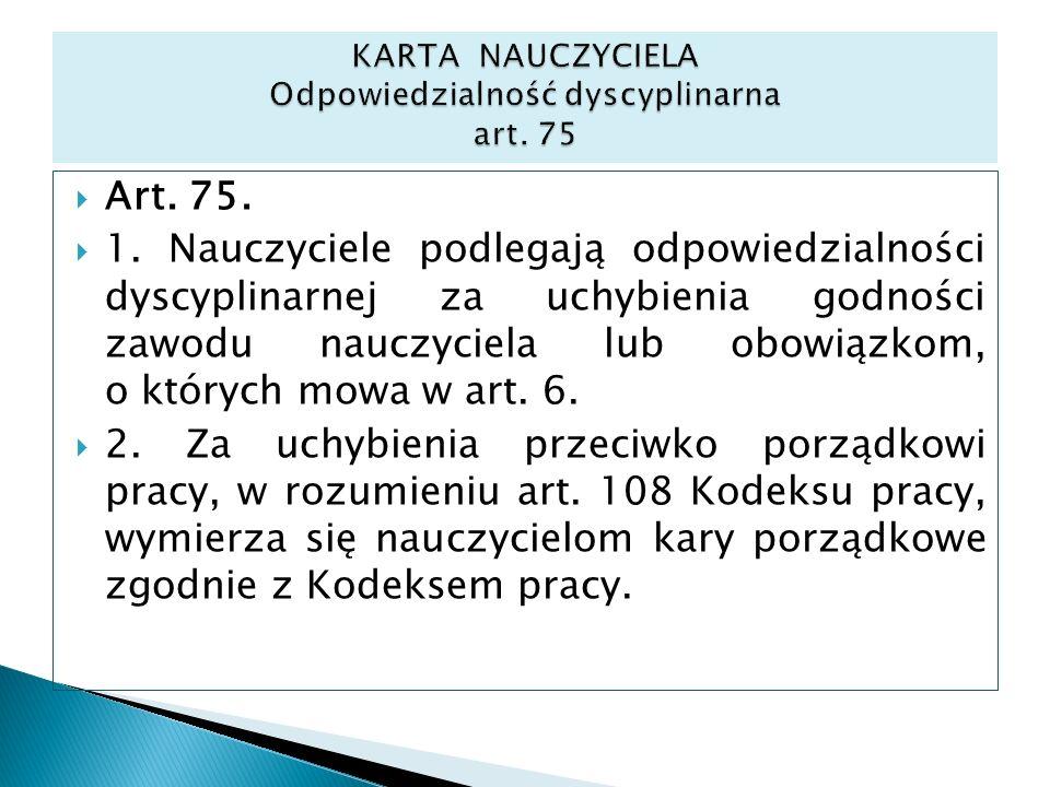 Art. 75. 1. Nauczyciele podlegają odpowiedzialności dyscyplinarnej za uchybienia godności zawodu nauczyciela lub obowiązkom, o których mowa w art. 6.