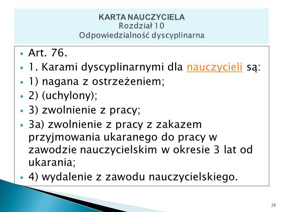 Art. 76. 1. Karami dyscyplinarnymi dla nauczycieli są:nauczycieli 1) nagana z ostrzeżeniem; 2) (uchylony); 3) zwolnienie z pracy; 3a) zwolnienie z pra