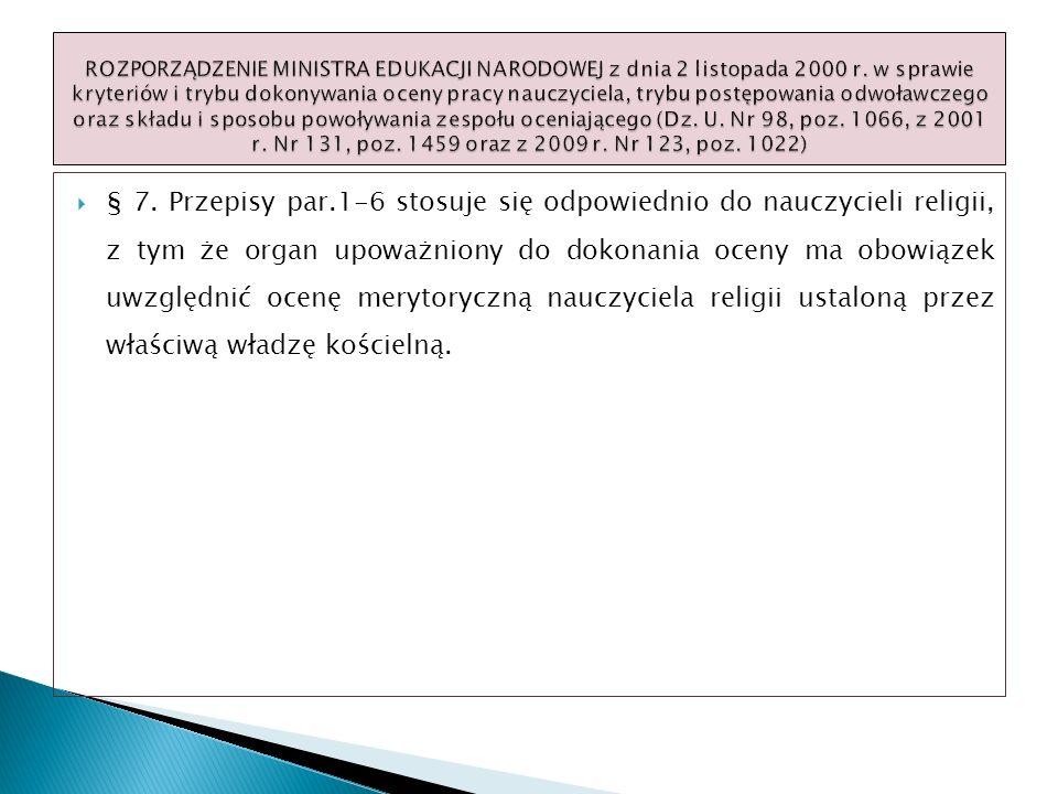 § 7. Przepisy par.1-6 stosuje się odpowiednio do nauczycieli religii, z tym że organ upoważniony do dokonania oceny ma obowiązek uwzględnić ocenę mery