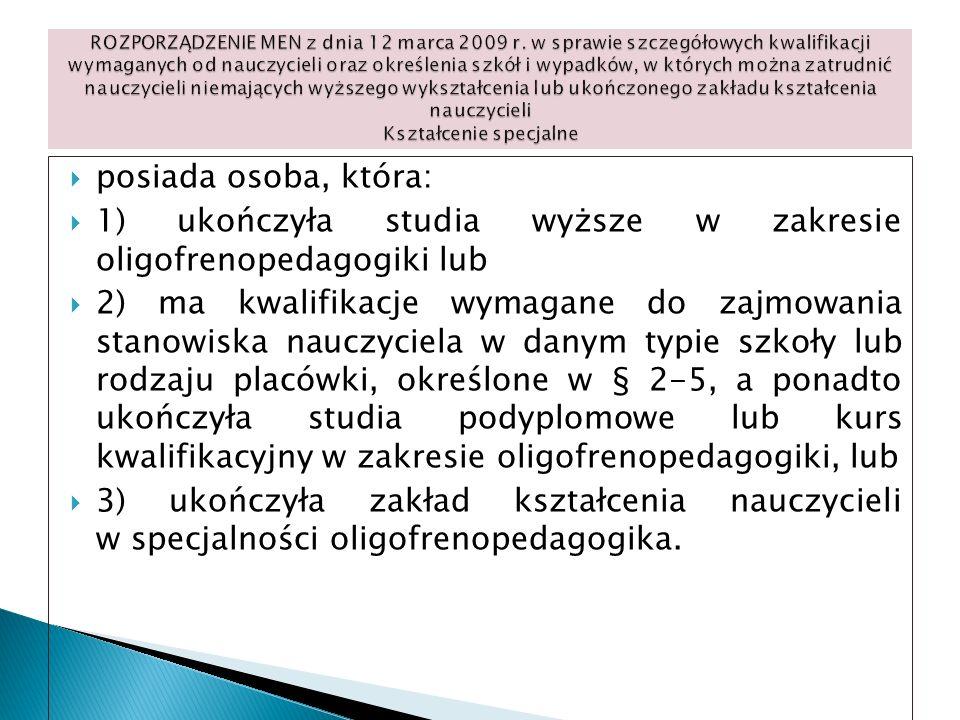 posiada osoba, która: 1) ukończyła studia wyższe w zakresie oligofrenopedagogiki lub 2) ma kwalifikacje wymagane do zajmowania stanowiska nauczyciela