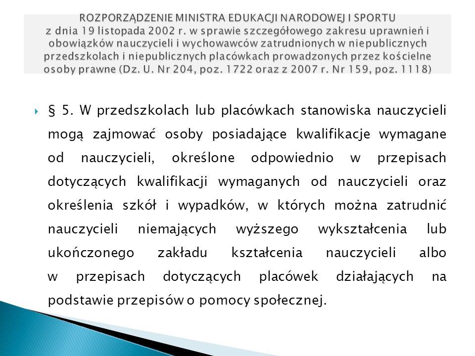 § 5. W przedszkolach lub placówkach stanowiska nauczycieli mogą zajmować osoby posiadające kwalifikacje wymagane od nauczycieli, określone odpowiednio