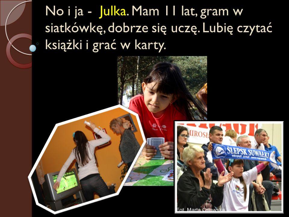 No i ja - Julka. Mam 11 lat, gram w siatkówkę, dobrze się uczę. Lubię czytać książki i grać w karty.