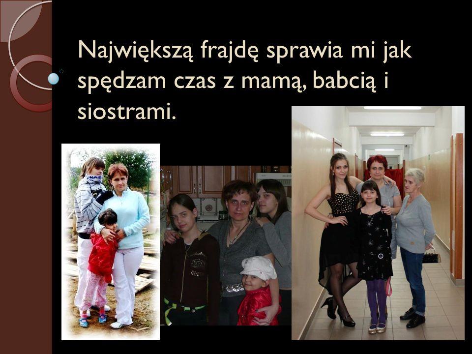 Największą frajdę sprawia mi jak spędzam czas z mamą, babcią i siostrami.