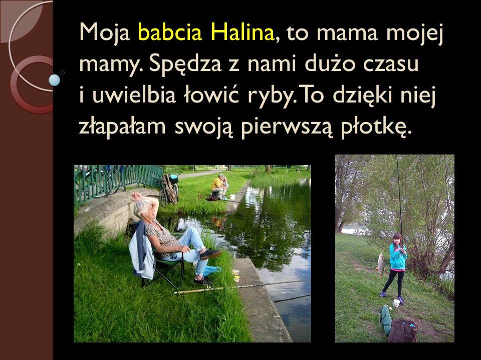 Moja babcia Halina, to mama mojej mamy. Spędza z nami dużo czasu i uwielbia łowić ryby. To dzięki niej złapałam swoją pierwszą płotkę.