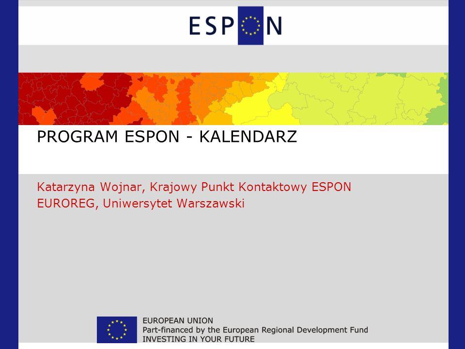PROGRAM ESPON - KALENDARZ Katarzyna Wojnar, Krajowy Punkt Kontaktowy ESPON EUROREG, Uniwersytet Warszawski