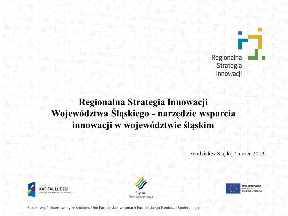 Regionalna Strategia Innowacji Województwa Śląskiego - narzędzie wsparcia innowacji w województwie śląskim Wodzisław Śląski, 7 marca 2013r.