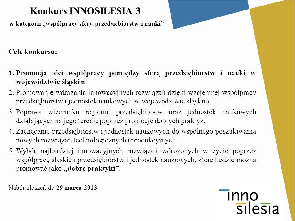 Konkurs INNOSILESIA 3 w kategorii współpracy sfery przedsiębiorstw i nauki Cele konkursu: 1.Promocja idei współpracy pomiędzy sferą przedsiębiorstw i