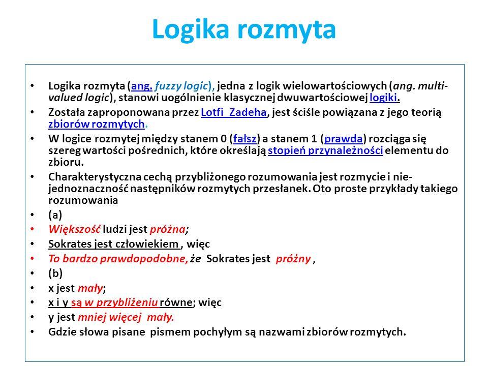 Logika rozmyta Logika rozmyta (ang. fuzzy logic), jedna z logik wielowartościowych (ang. multi- valued logic), stanowi uogólnienie klasycznej dwuwarto