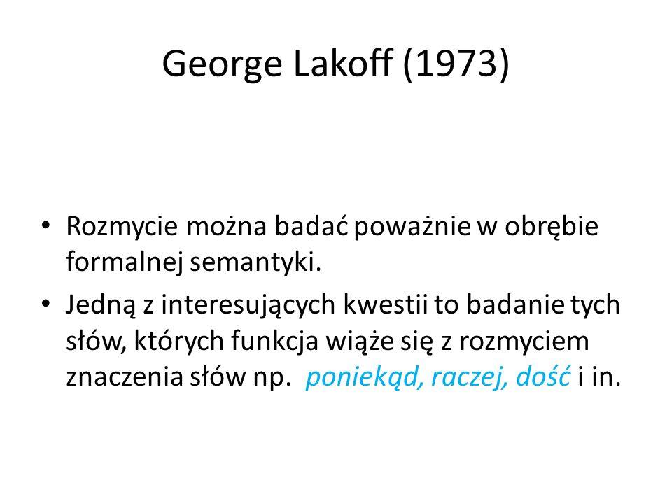 George Lakoff (1973) Rozmycie można badać poważnie w obrębie formalnej semantyki. Jedną z interesujących kwestii to badanie tych słów, których funkcja