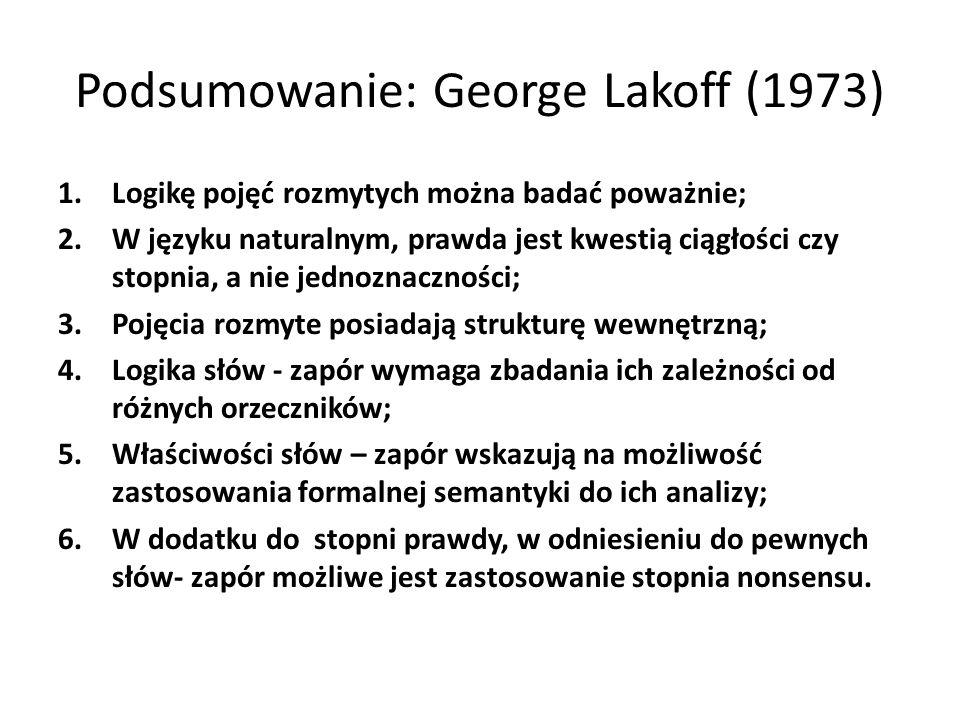 Podsumowanie: George Lakoff (1973) 1.Logikę pojęć rozmytych można badać poważnie; 2.W języku naturalnym, prawda jest kwestią ciągłości czy stopnia, a