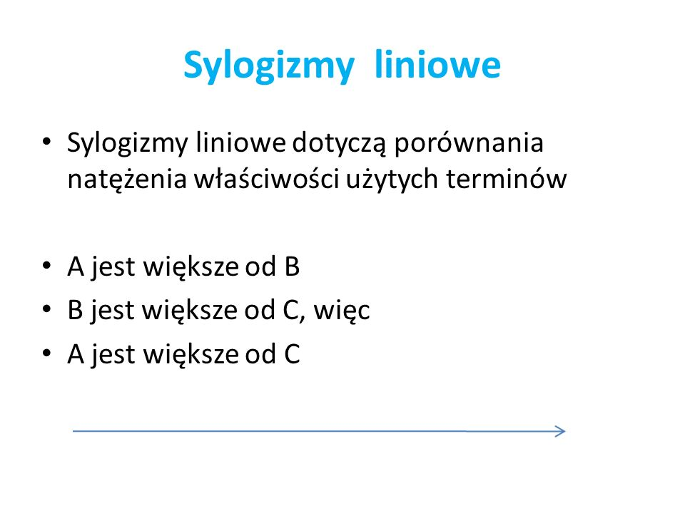 Sylogizmy liniowe Sylogizmy liniowe dotyczą porównania natężenia właściwości użytych terminów A jest większe od B B jest większe od C, więc A jest wię