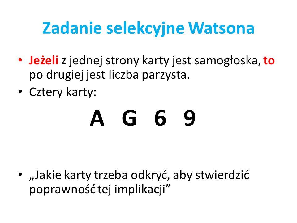 Zadanie selekcyjne Watsona Jeżeli z jednej strony karty jest samogłoska, to po drugiej jest liczba parzysta. Cztery karty: A G 6 9 Jakie karty trzeba