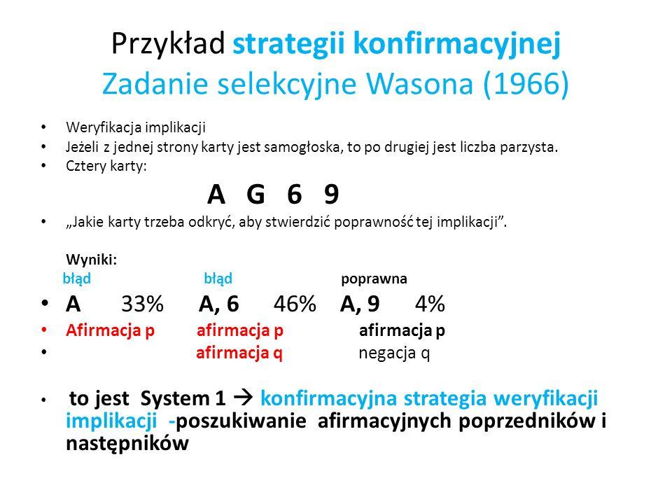 Przykład strategii konfirmacyjnej Zadanie selekcyjne Wasona (1966) Weryfikacja implikacji Jeżeli z jednej strony karty jest samogłoska, to po drugiej