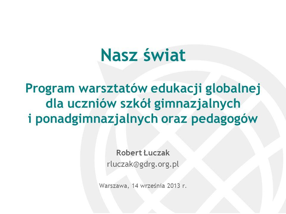 Nasz świat Program warsztatów edukacji globalnej dla uczniów szkół gimnazjalnych i ponadgimnazjalnych oraz pedagogów Robert Łuczak rluczak@gdrg.org.pl