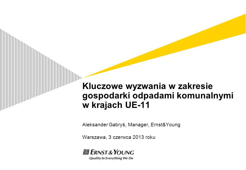 Kluczowe wyzwania w zakresie gospodarki odpadami komunalnymi w krajach UE-11 Aleksander Gabryś, Manager, Ernst&Young Warszawa, 3 czerwca 2013 roku