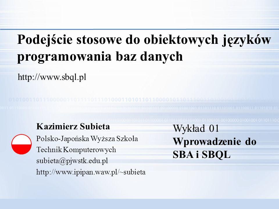 K.Subieta: Podejście stosowe 1/30 Kazimierz Subieta Polsko-Japońska Wyższa Szkoła Technik Komputerowych subieta@pjwstk.edu.pl http://www.ipipan.waw.pl/~subieta Podejście stosowe do obiektowych języków programowania baz danych http://www.sbql.pl Wykład 01 Wprowadzenie do SBA i SBQL