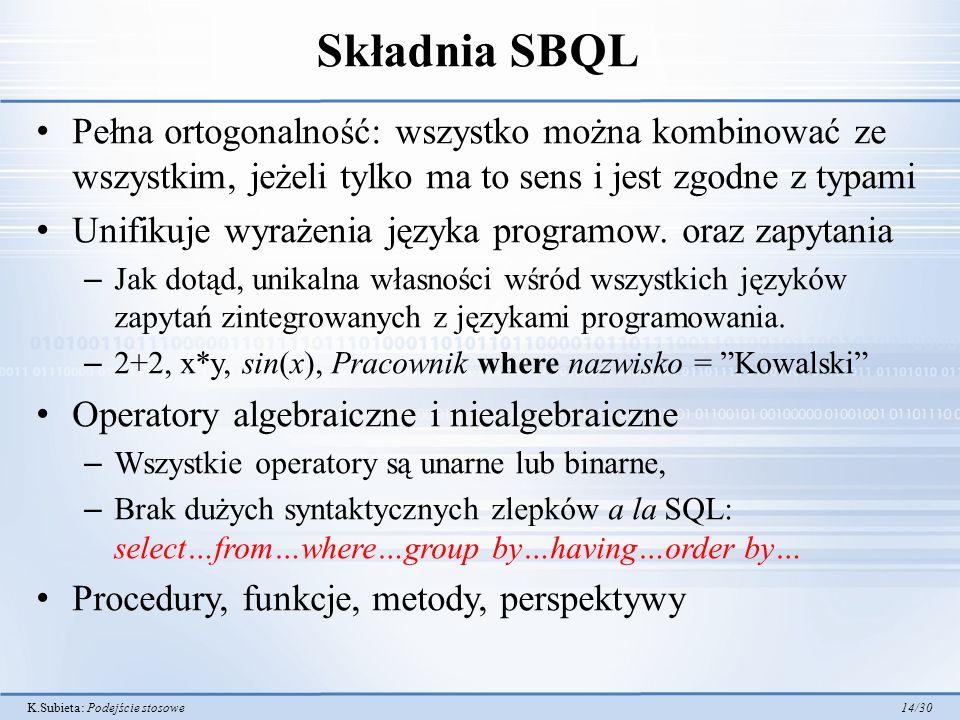 K.Subieta: Podejście stosowe 14/30 Składnia SBQL Pełna ortogonalność: wszystko można kombinować ze wszystkim, jeżeli tylko ma to sens i jest zgodne z