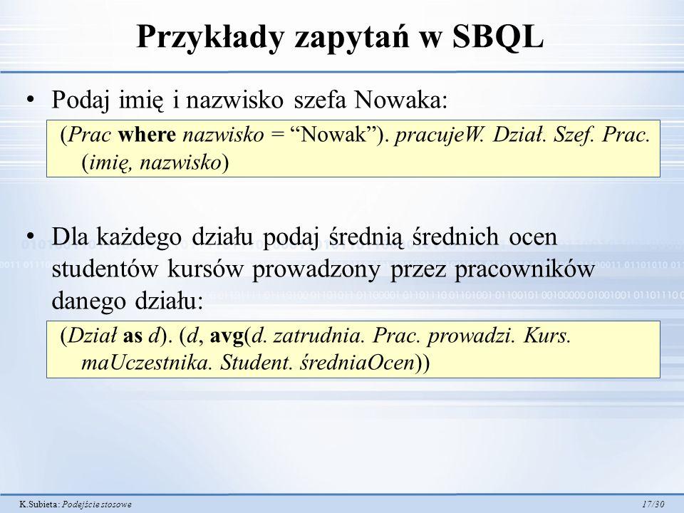 K.Subieta: Podejście stosowe 17/30 Przykłady zapytań w SBQL Podaj imię i nazwisko szefa Nowaka: (Prac where nazwisko = Nowak).