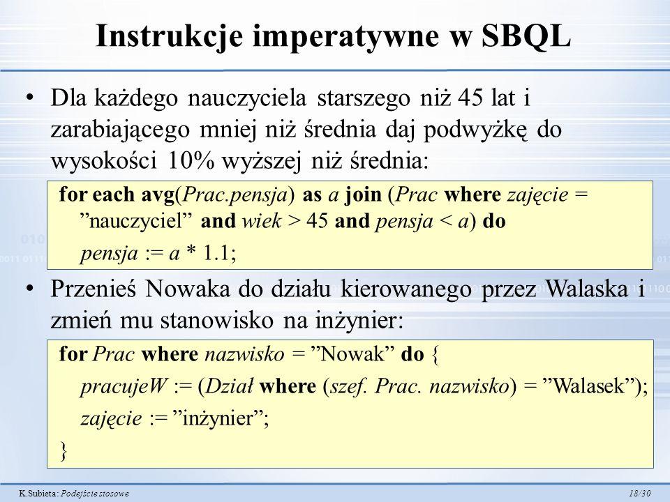 K.Subieta: Podejście stosowe 18/30 Instrukcje imperatywne w SBQL Dla każdego nauczyciela starszego niż 45 lat i zarabiającego mniej niż średnia daj podwyżkę do wysokości 10% wyższej niż średnia: for each avg(Prac.pensja) as a join (Prac where zajęcie = nauczyciel and wiek > 45 and pensja < a) do pensja := a * 1.1; Przenieś Nowaka do działu kierowanego przez Walaska i zmień mu stanowisko na inżynier: for Prac where nazwisko = Nowak do { pracujeW := (Dział where (szef.