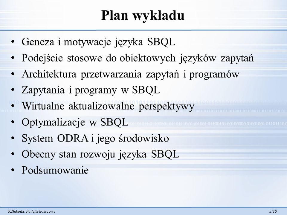 K.Subieta: Podejście stosowe 2/30 Plan wykładu Geneza i motywacje języka SBQL Podejście stosowe do obiektowych języków zapytań Architektura przetwarzania zapytań i programów Zapytania i programy w SBQL Wirtualne aktualizowalne perspektywy Optymalizacje w SBQL System ODRA i jego środowisko Obecny stan rozwoju języka SBQL Podsumowanie