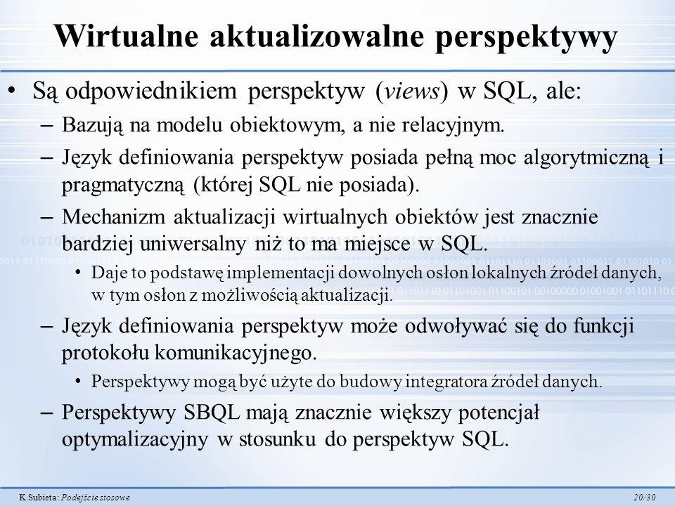 K.Subieta: Podejście stosowe 20/30 Wirtualne aktualizowalne perspektywy Są odpowiednikiem perspektyw (views) w SQL, ale: – Bazują na modelu obiektowym, a nie relacyjnym.