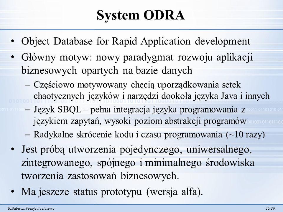 K.Subieta: Podejście stosowe 26/30 System ODRA Object Database for Rapid Application development Główny motyw: nowy paradygmat rozwoju aplikacji biznesowych opartych na bazie danych – Częściowo motywowany chęcią uporządkowania setek chaotycznych języków i narzędzi dookoła języka Java i innych – Język SBQL – pełna integracja języka programowania z językiem zapytań, wysoki poziom abstrakcji programów – Radykalne skrócenie kodu i czasu programowania (~10 razy) Jest próbą utworzenia pojedynczego, uniwersalnego, zintegrowanego, spójnego i minimalnego środowiska tworzenia zastosowań biznesowych.