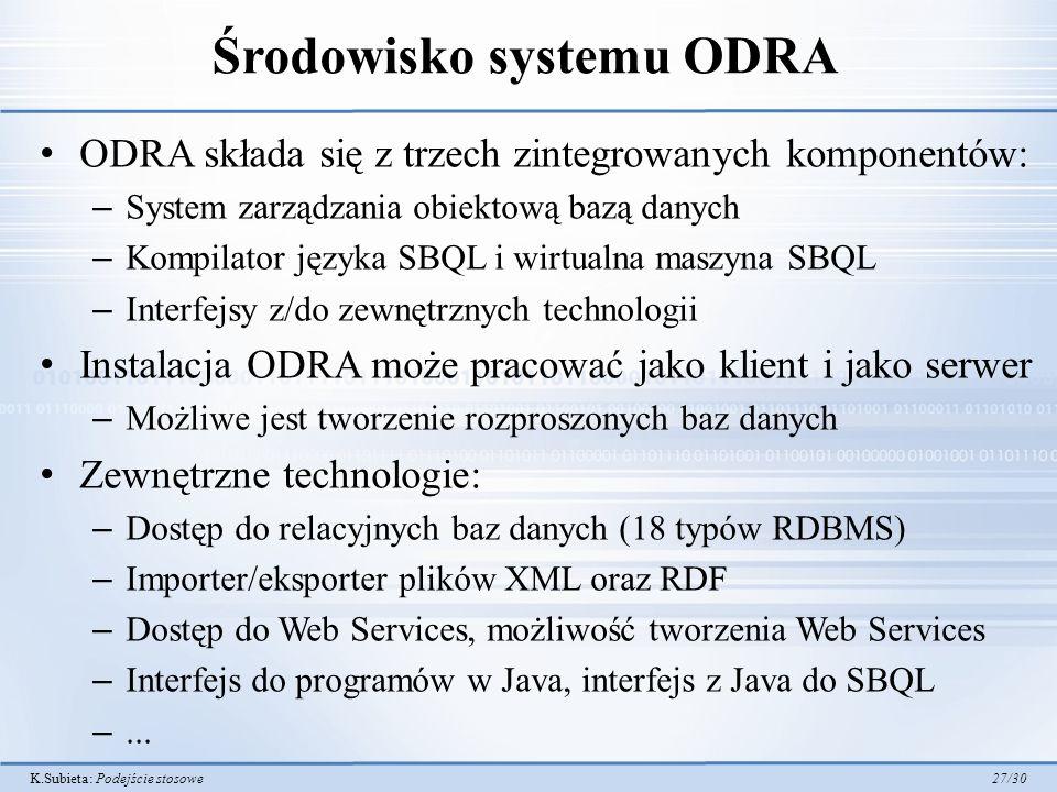 K.Subieta: Podejście stosowe 27/30 Środowisko systemu ODRA ODRA składa się z trzech zintegrowanych komponentów: – System zarządzania obiektową bazą danych – Kompilator języka SBQL i wirtualna maszyna SBQL – Interfejsy z/do zewnętrznych technologii Instalacja ODRA może pracować jako klient i jako serwer – Możliwe jest tworzenie rozproszonych baz danych Zewnętrzne technologie: – Dostęp do relacyjnych baz danych (18 typów RDBMS) – Importer/eksporter plików XML oraz RDF – Dostęp do Web Services, możliwość tworzenia Web Services – Interfejs do programów w Java, interfejs z Java do SBQL –...