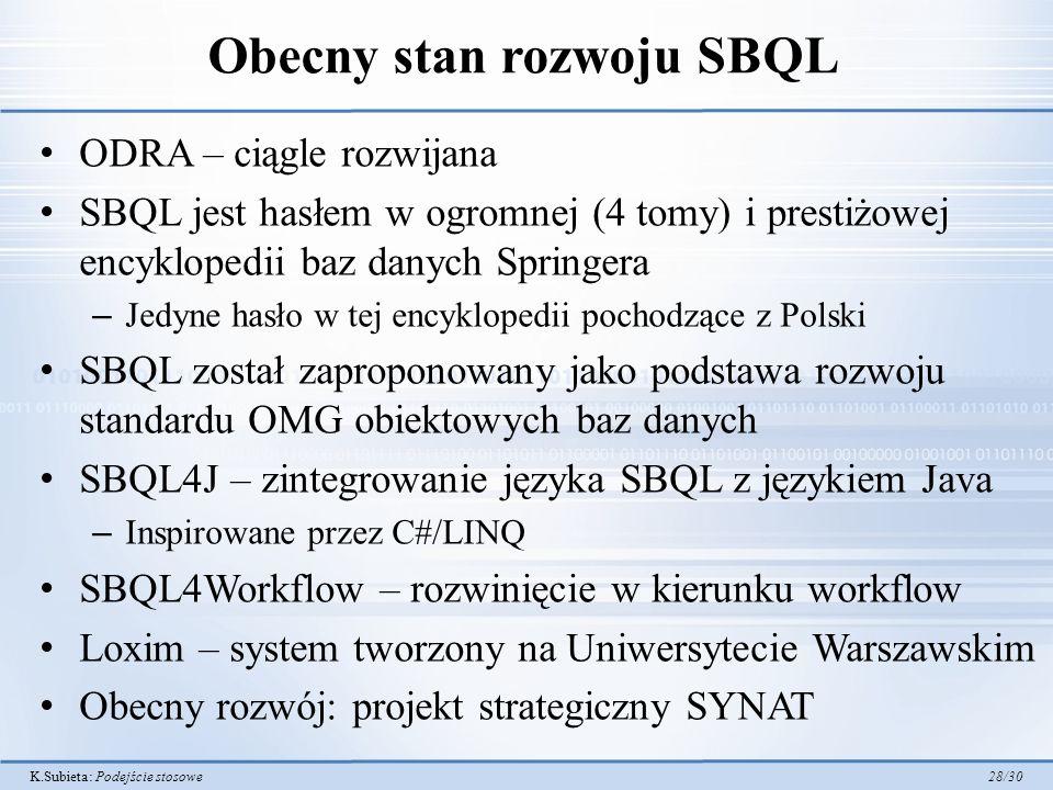 K.Subieta: Podejście stosowe 28/30 Obecny stan rozwoju SBQL ODRA – ciągle rozwijana SBQL jest hasłem w ogromnej (4 tomy) i prestiżowej encyklopedii ba