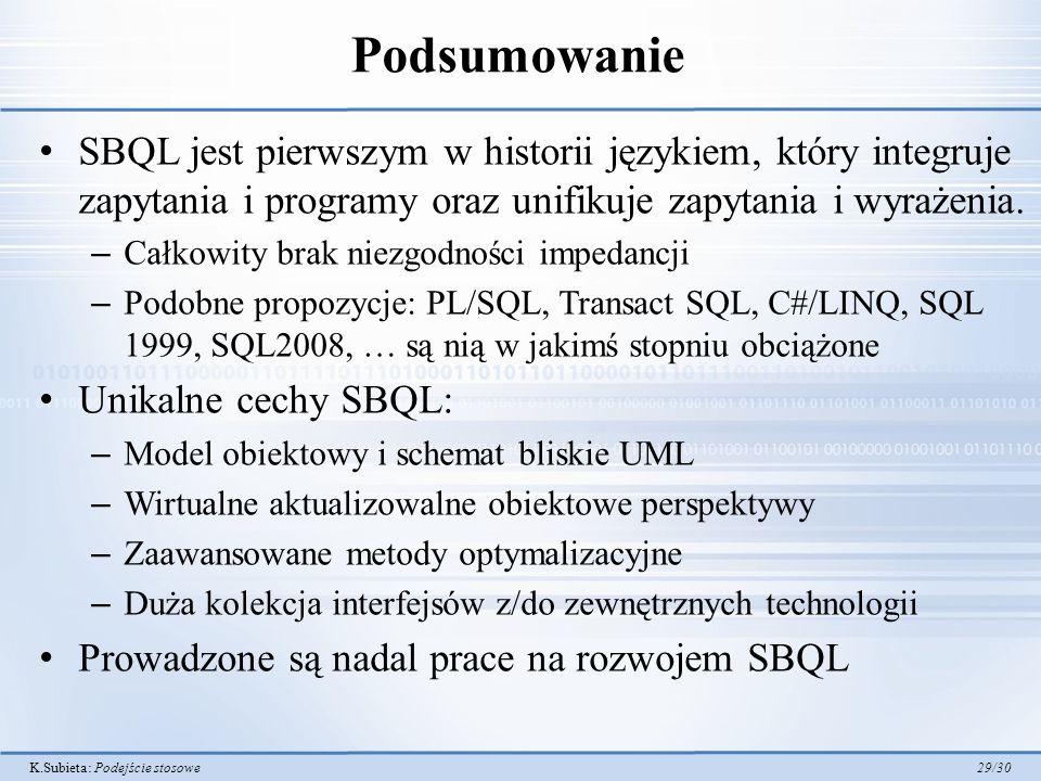 K.Subieta: Podejście stosowe 29/30 Podsumowanie SBQL jest pierwszym w historii językiem, który integruje zapytania i programy oraz unifikuje zapytania i wyrażenia.