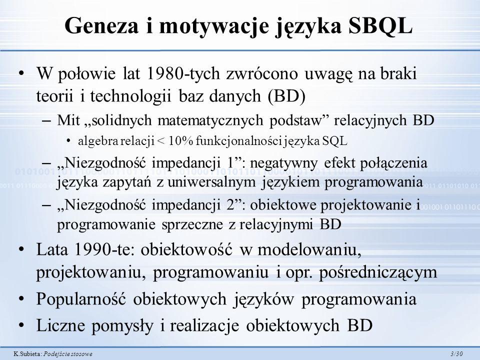 K.Subieta: Podejście stosowe 3/30 Geneza i motywacje języka SBQL W połowie lat 1980-tych zwrócono uwagę na braki teorii i technologii baz danych (BD) – Mit solidnych matematycznych podstaw relacyjnych BD algebra relacji < 10% funkcjonalności języka SQL – Niezgodność impedancji 1: negatywny efekt połączenia języka zapytań z uniwersalnym językiem programowania – Niezgodność impedancji 2: obiektowe projektowanie i programowanie sprzeczne z relacyjnymi BD Lata 1990-te: obiektowość w modelowaniu, projektowaniu, programowaniu i opr.