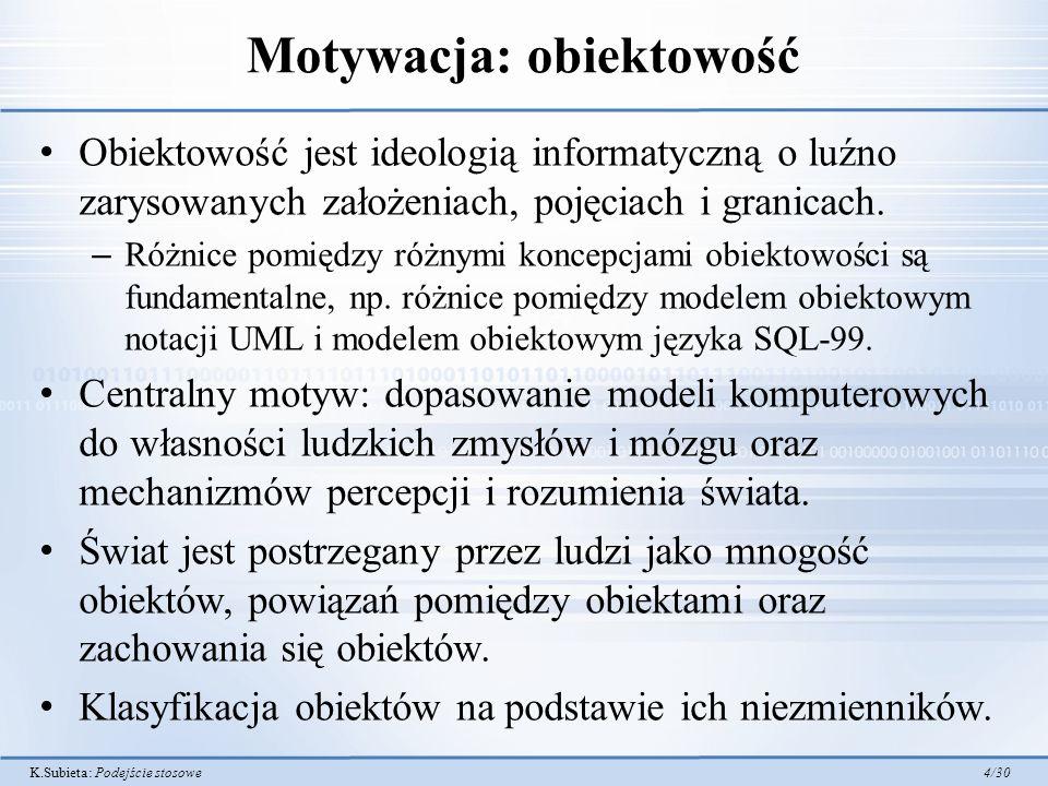 K.Subieta: Podejście stosowe 4/30 Motywacja: obiektowość Obiektowość jest ideologią informatyczną o luźno zarysowanych założeniach, pojęciach i granicach.