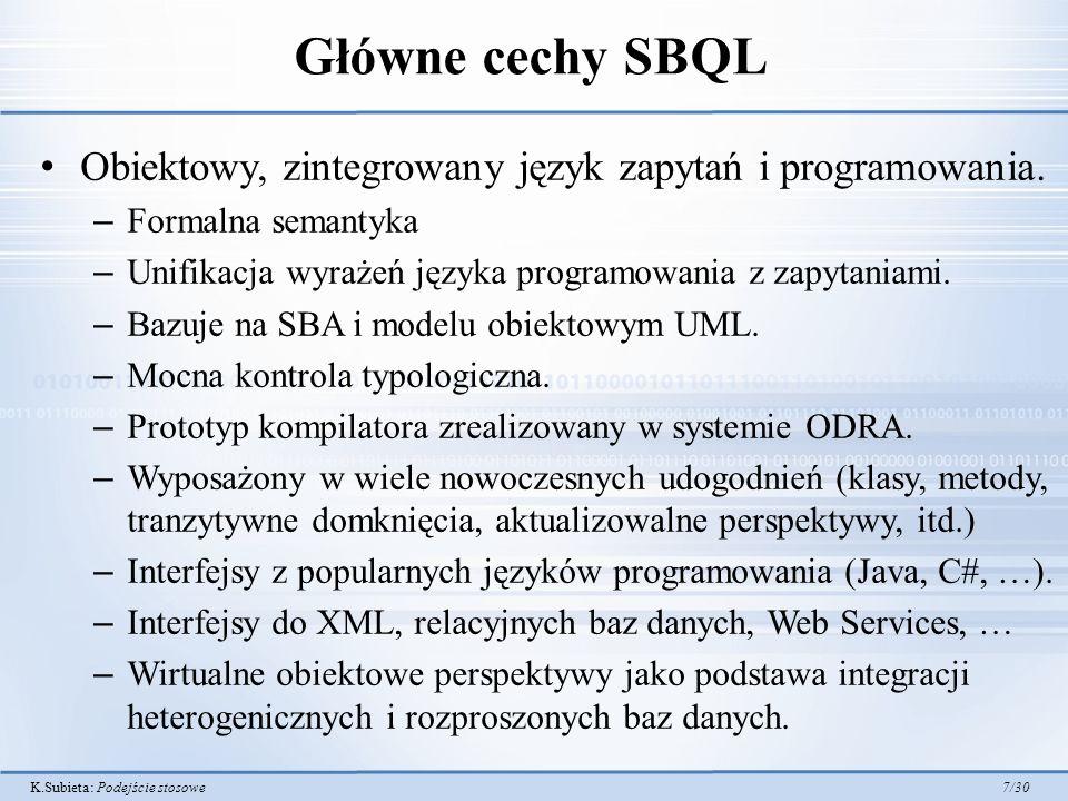 K.Subieta: Podejście stosowe 28/30 Obecny stan rozwoju SBQL ODRA – ciągle rozwijana SBQL jest hasłem w ogromnej (4 tomy) i prestiżowej encyklopedii baz danych Springera – Jedyne hasło w tej encyklopedii pochodzące z Polski SBQL został zaproponowany jako podstawa rozwoju standardu OMG obiektowych baz danych SBQL4J – zintegrowanie języka SBQL z językiem Java – Inspirowane przez C#/LINQ SBQL4Workflow – rozwinięcie w kierunku workflow Loxim – system tworzony na Uniwersytecie Warszawskim Obecny rozwój: projekt strategiczny SYNAT