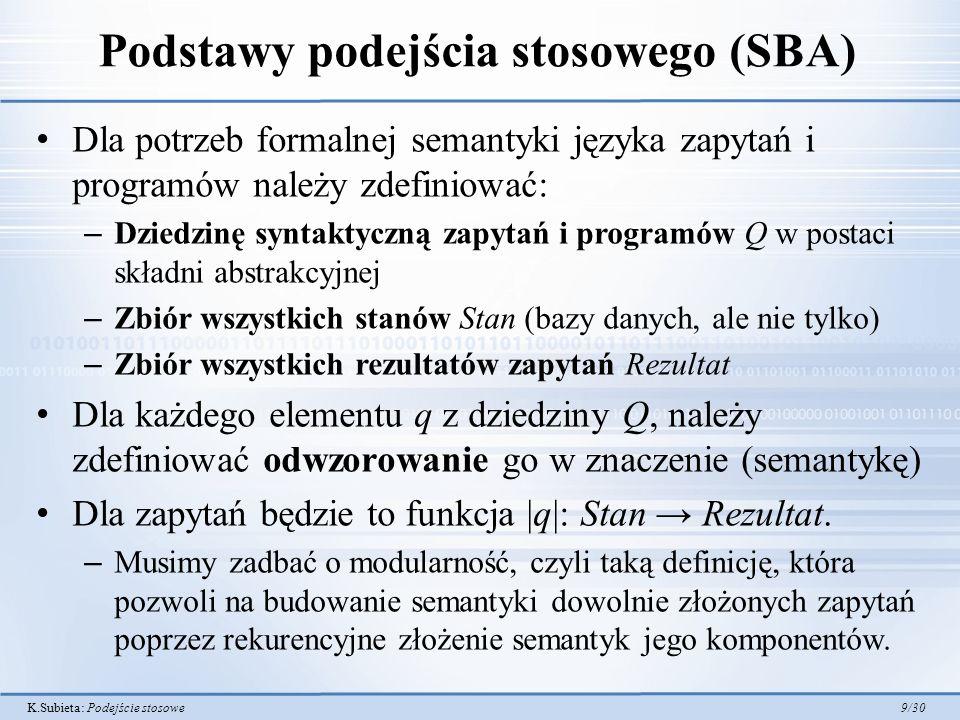 K.Subieta: Podejście stosowe 9/30 Podstawy podejścia stosowego (SBA) Dla potrzeb formalnej semantyki języka zapytań i programów należy zdefiniować: –